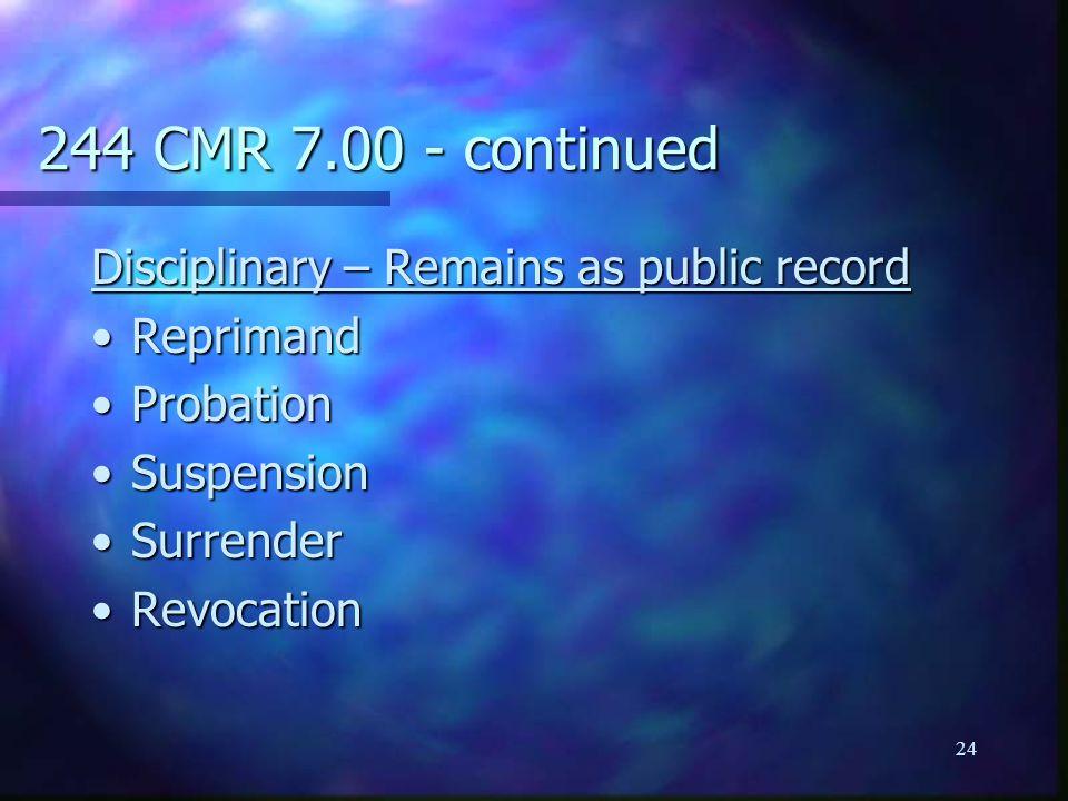 24 244 CMR 7.00 - continued Disciplinary – Remains as public record ReprimandReprimand ProbationProbation SuspensionSuspension SurrenderSurrender RevocationRevocation