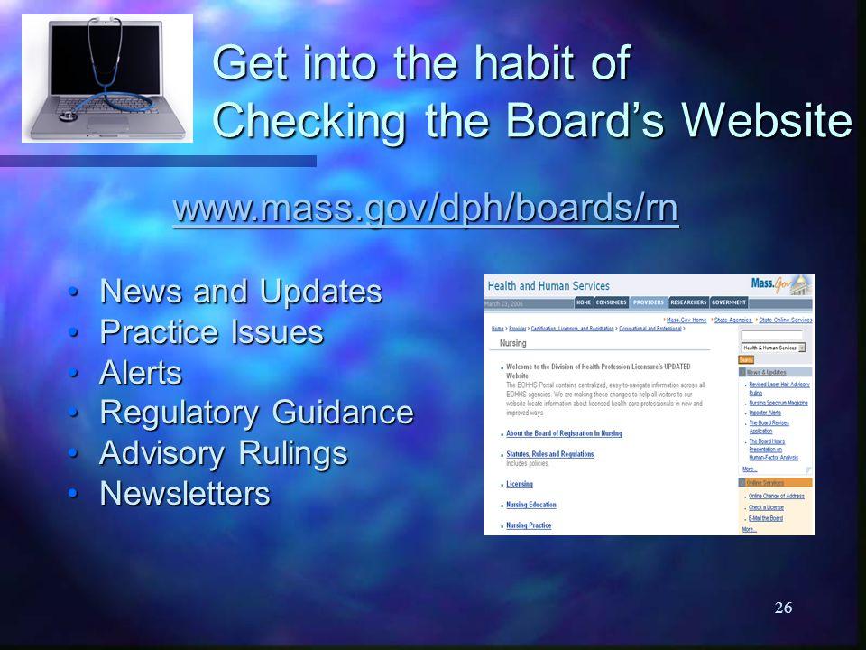 26 Get into the habit of Checking the Board's Website www.mass.gov/dph/boards/rn News and UpdatesNews and Updates Practice IssuesPractice Issues AlertsAlerts Regulatory GuidanceRegulatory Guidance Advisory RulingsAdvisory Rulings NewslettersNewsletters