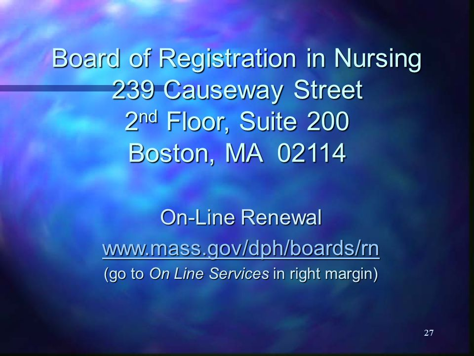 27 Board of Registration in Nursing 239 Causeway Street 2 nd Floor, Suite 200 Boston, MA 02114 On-Line Renewal www.mass.gov/dph/boards/rn (go to On Line Services in right margin)