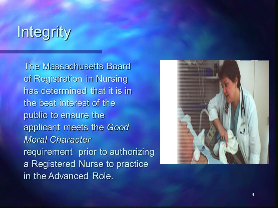 4 Integrity The Massachusetts Board of Registration in Nursing has determined that it is in the best interest of the public to ensure the applicant meets the Good Moral Character requirement prior to authorizing a Registered Nurse to practice in the Advanced Role.
