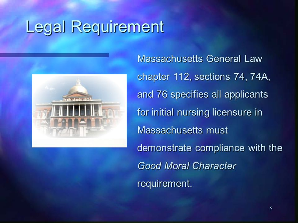 5 Legal Requirement Massachusetts General Law chapter 112, sections 74, 74A, and 76 specifies all applicants for initial nursing licensure in Massachusetts must demonstrate compliance with the Good Moral Character requirement.