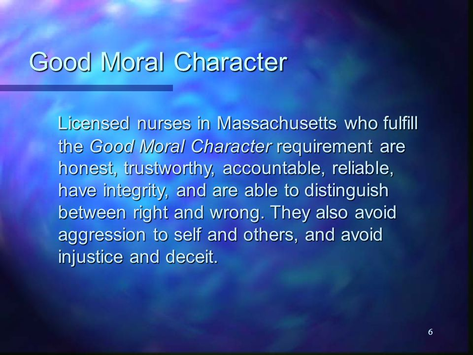 6 Good Moral Character Licensed nurses in Massachusetts who fulfill the Good Moral Character requirement are honest, trustworthy, accountable, reliable, have integrity, and are able to distinguish between right and wrong.