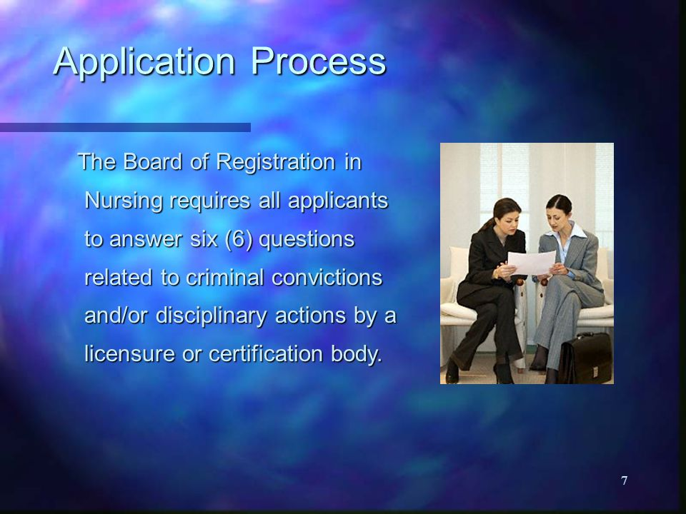 7 Application Process The Board of Registration in Nursing requires all applicants to answer six (6) questions related to criminal convictions and/or disciplinary actions by a licensure or certification body.
