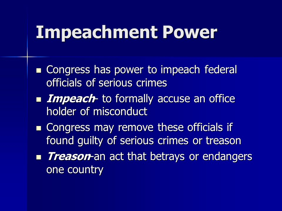 Impeachment Power Congress has power to impeach federal officials of serious crimes Congress has power to impeach federal officials of serious crimes Impeach- to formally accuse an office holder of misconduct Impeach- to formally accuse an office holder of misconduct Congress may remove these officials if found guilty of serious crimes or treason Congress may remove these officials if found guilty of serious crimes or treason Treason-an act that betrays or endangers one country Treason-an act that betrays or endangers one country
