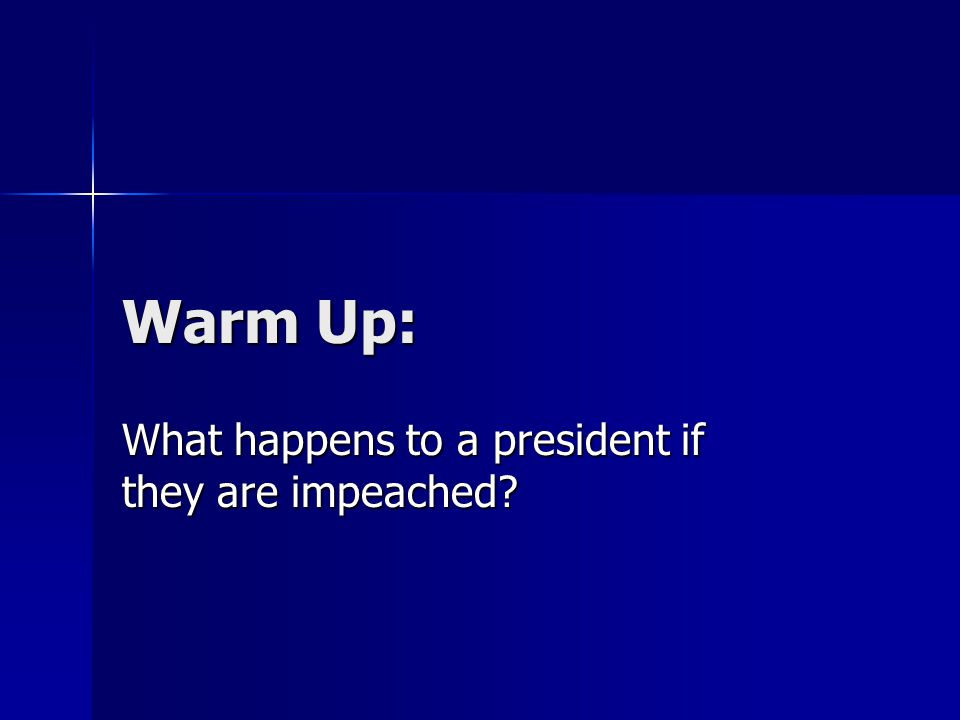 Warm Up: What happens to a president if they are impeached?