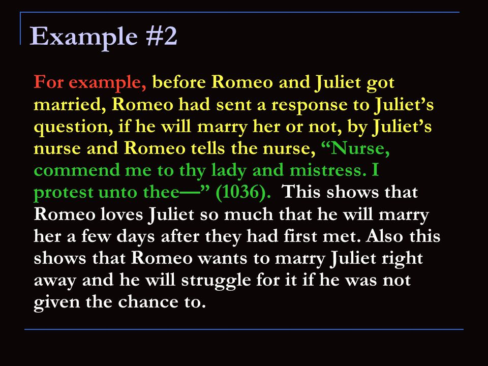 For example, before Romeo and Juliet got married, Romeo had sent a response to Juliet's question, if he will marry her or not, by Juliet's nurse and Romeo tells the nurse, Nurse, commend me to thy lady and mistress.