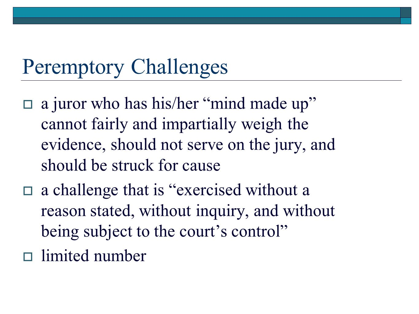 Peremptory Challenges  a juror who has his/her mind made up cannot fairly and impartially weigh the evidence, should not serve on the jury, and should be struck for cause  a challenge that is exercised without a reason stated, without inquiry, and without being subject to the court's control  limited number
