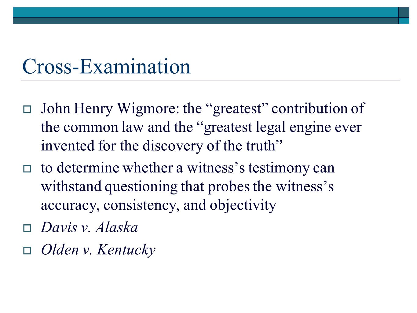Cross-Examination  John Henry Wigmore: the greatest contribution of the common law and the greatest legal engine ever invented for the discovery of the truth  to determine whether a witness's testimony can withstand questioning that probes the witness's accuracy, consistency, and objectivity  Davis v.