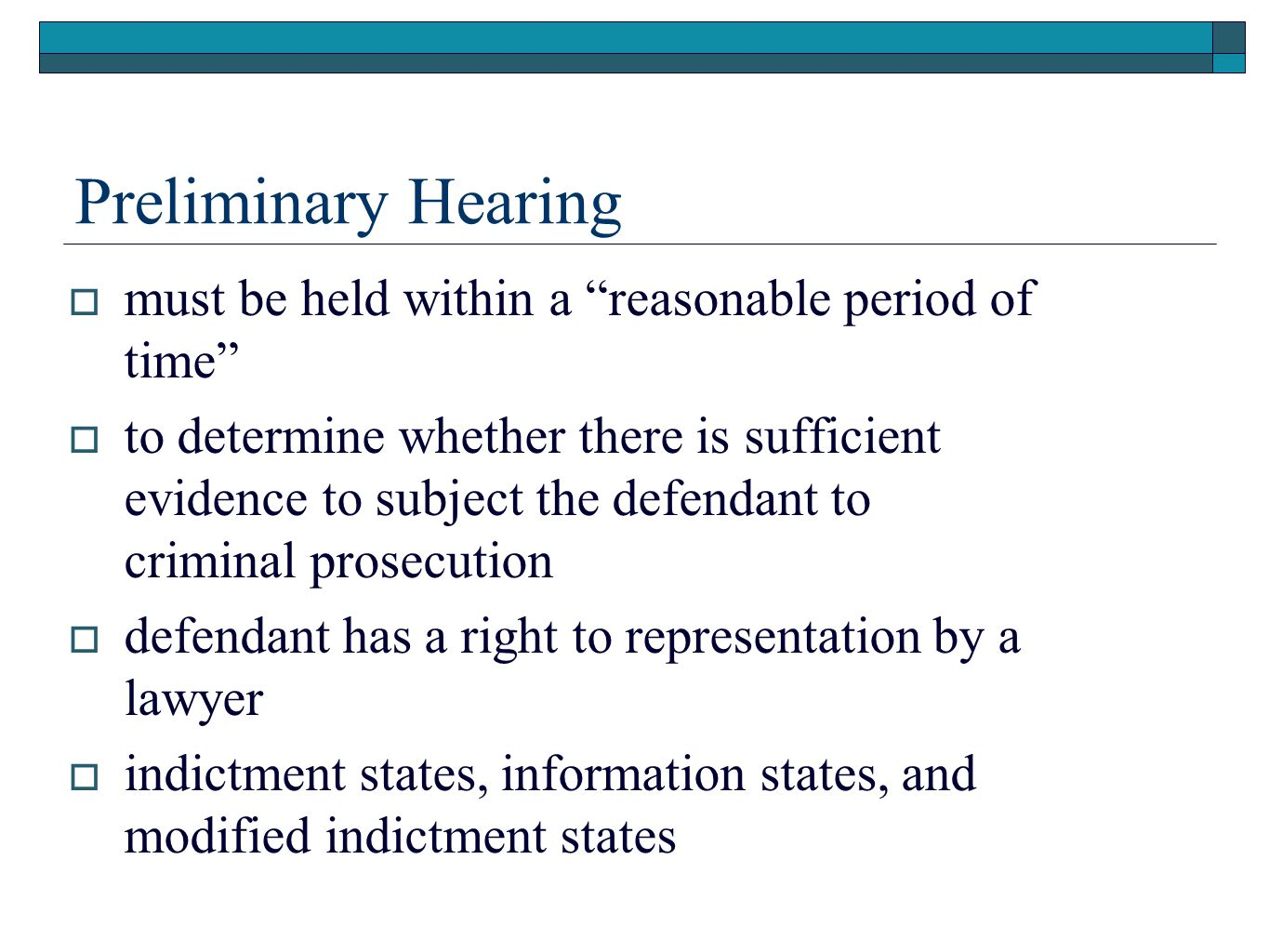 Preliminary Hearing  must be held within a reasonable period of time  to determine whether there is sufficient evidence to subject the defendant to criminal prosecution  defendant has a right to representation by a lawyer  indictment states, information states, and modified indictment states