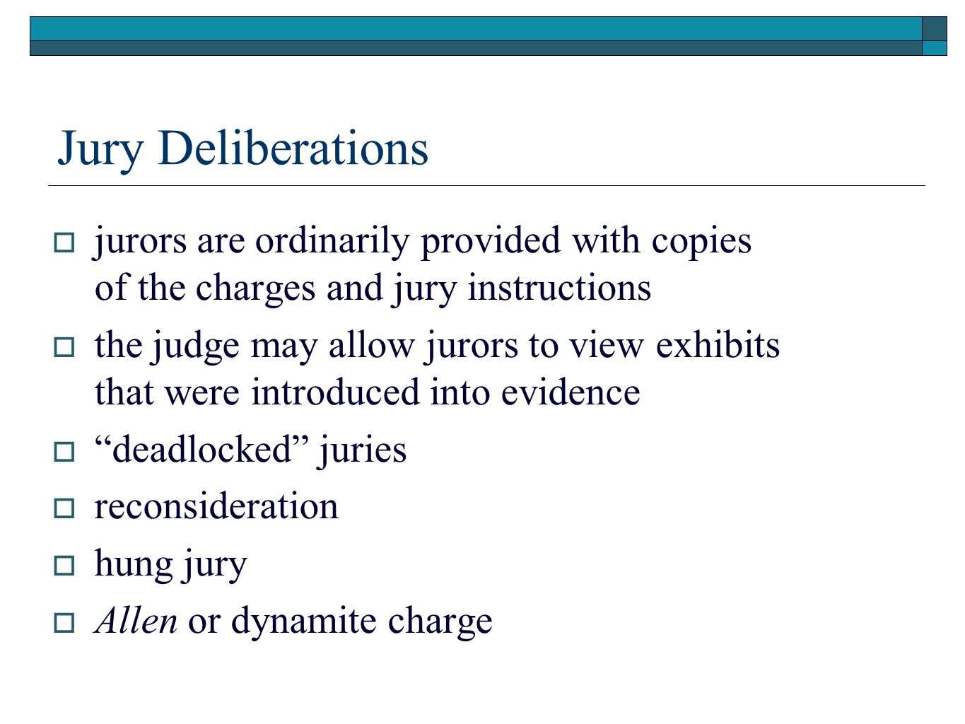 Jury Deliberations  jurors are ordinarily provided with copies of the charges and jury instructions  the judge may allow jurors to view exhibits that were introduced into evidence  deadlocked juries  reconsideration  hung jury  Allen or dynamite charge