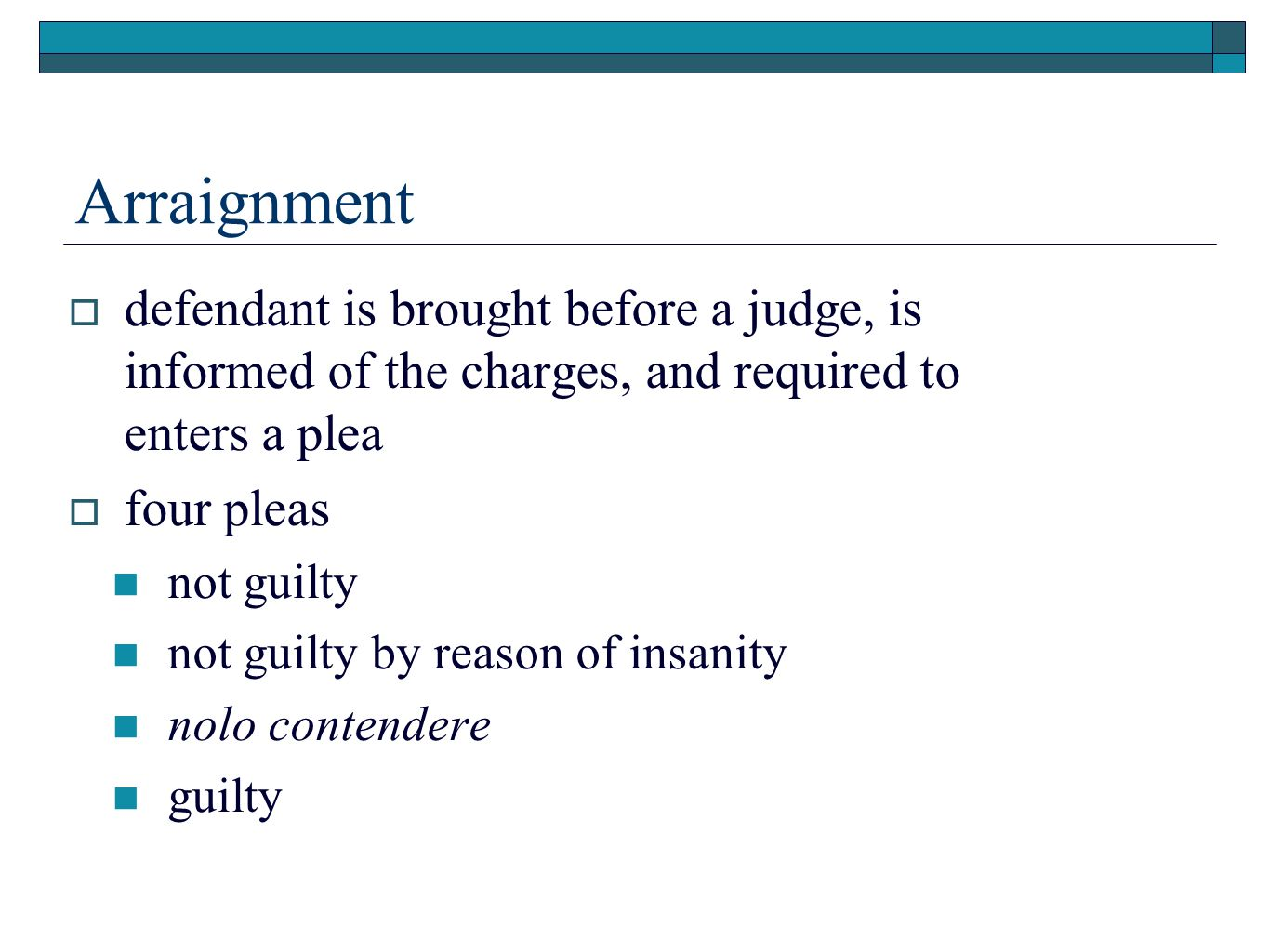 Arraignment  defendant is brought before a judge, is informed of the charges, and required to enters a plea  four pleas not guilty not guilty by reason of insanity nolo contendere guilty