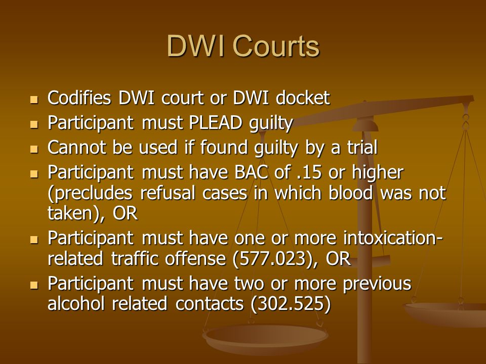 DWI Courts Codifies DWI court or DWI docket Codifies DWI court or DWI docket Participant must PLEAD guilty Participant must PLEAD guilty Cannot be used if found guilty by a trial Cannot be used if found guilty by a trial Participant must have BAC of.15 or higher (precludes refusal cases in which blood was not taken), OR Participant must have BAC of.15 or higher (precludes refusal cases in which blood was not taken), OR Participant must have one or more intoxication- related traffic offense (577.023), OR Participant must have one or more intoxication- related traffic offense (577.023), OR Participant must have two or more previous alcohol related contacts (302.525) Participant must have two or more previous alcohol related contacts (302.525)