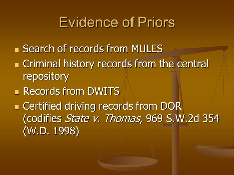 Evidence of Priors Search of records from MULES Search of records from MULES Criminal history records from the central repository Criminal history records from the central repository Records from DWITS Records from DWITS Certified driving records from DOR (codifies State v.