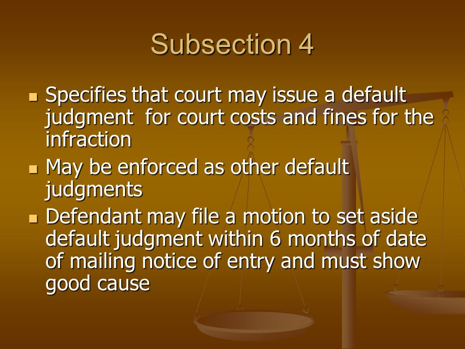 Subsection 4 Specifies that court may issue a default judgment for court costs and fines for the infraction Specifies that court may issue a default judgment for court costs and fines for the infraction May be enforced as other default judgments May be enforced as other default judgments Defendant may file a motion to set aside default judgment within 6 months of date of mailing notice of entry and must show good cause Defendant may file a motion to set aside default judgment within 6 months of date of mailing notice of entry and must show good cause