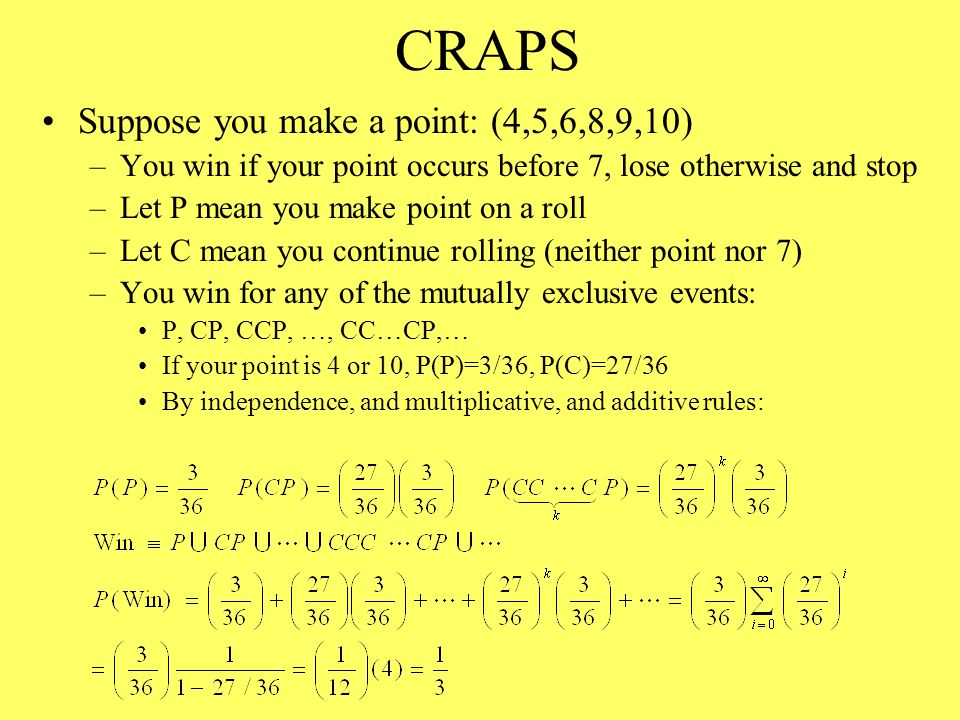 CRAPS Suppose you make a point: (4,5,6,8,9,10) –You win if your point occurs before 7, lose otherwise and stop –Let P mean you make point on a roll –Let C mean you continue rolling (neither point nor 7) –You win for any of the mutually exclusive events: P, CP, CCP, …, CC…CP,… If your point is 4 or 10, P(P)=3/36, P(C)=27/36 By independence, and multiplicative, and additive rules: