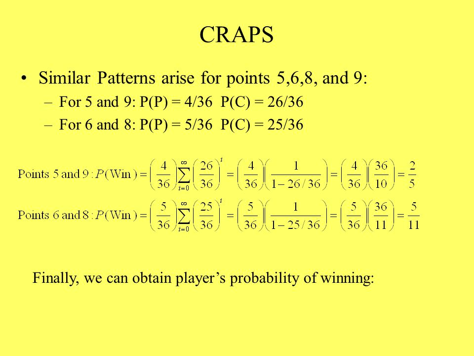 CRAPS Similar Patterns arise for points 5,6,8, and 9: –For 5 and 9: P(P) = 4/36 P(C) = 26/36 –For 6 and 8: P(P) = 5/36 P(C) = 25/36 Finally, we can obtain player's probability of winning: