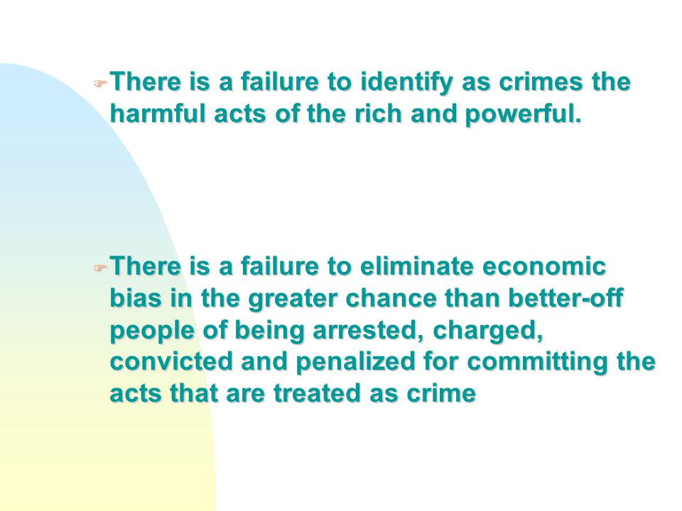F There is a failure to identify as crimes the harmful acts of the rich and powerful. F There is a failure to eliminate economic bias in the greater c