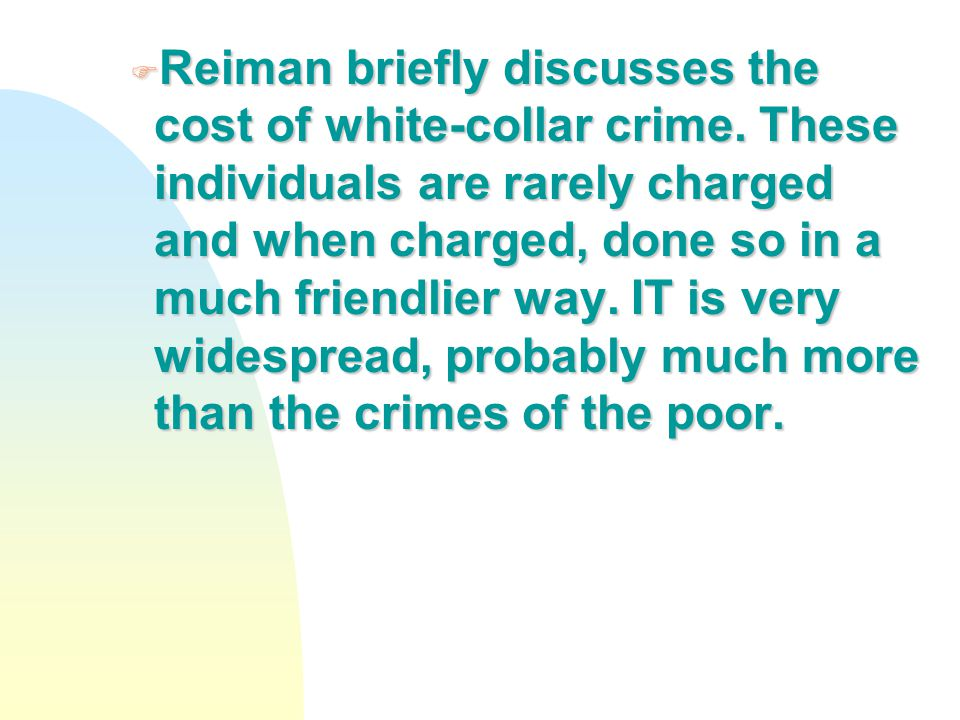 F Reiman briefly discusses the cost of white-collar crime. These individuals are rarely charged and when charged, done so in a much friendlier way. IT