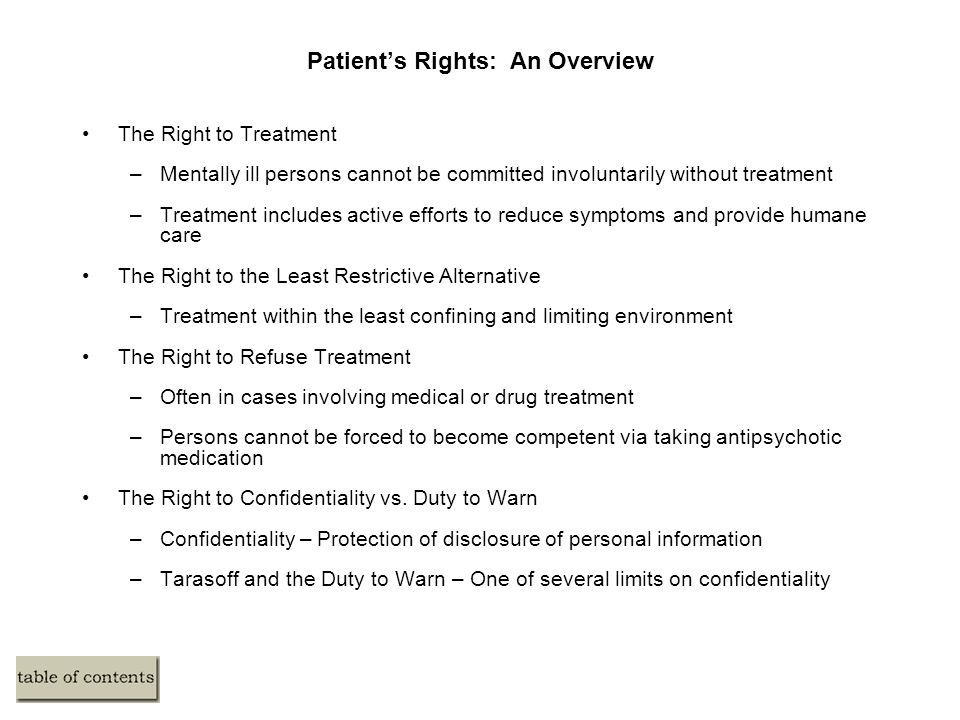 Patient's Rights: An Overview The Right to Treatment –Mentally ill persons cannot be committed involuntarily without treatment –Treatment includes act