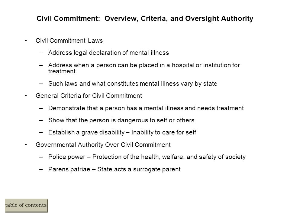 Civil Commitment: Overview, Criteria, and Oversight Authority Civil Commitment Laws –Address legal declaration of mental illness –Address when a perso