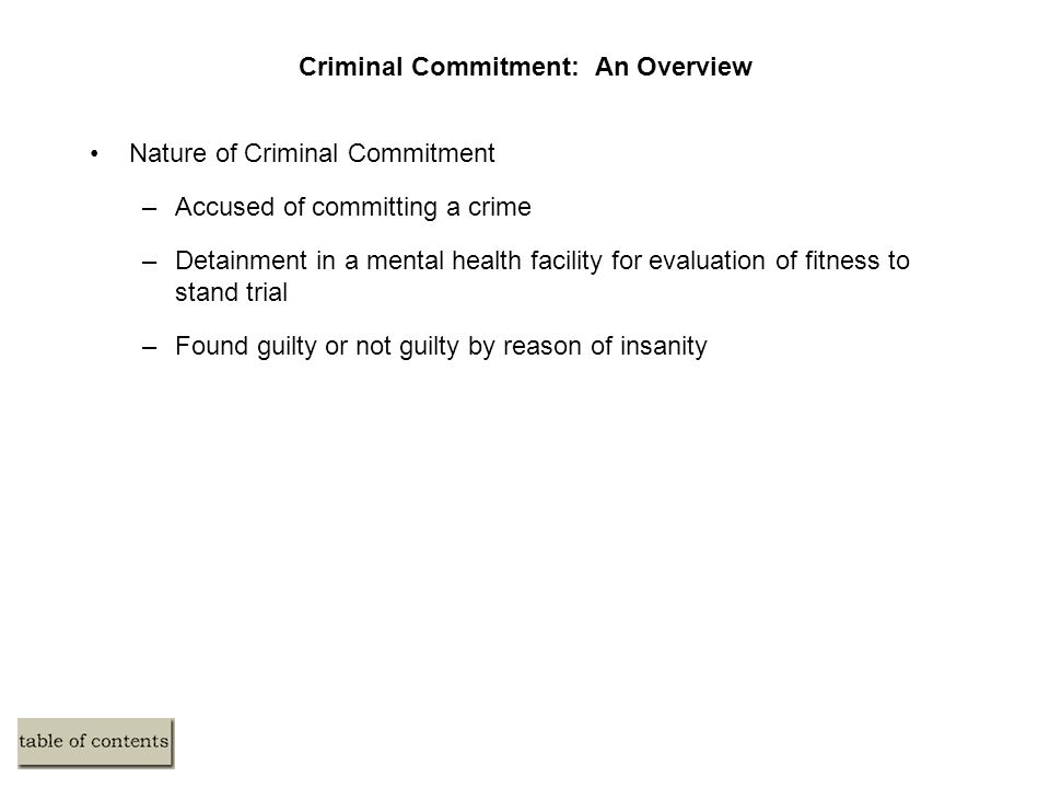 Criminal Commitment: An Overview Nature of Criminal Commitment –Accused of committing a crime –Detainment in a mental health facility for evaluation o