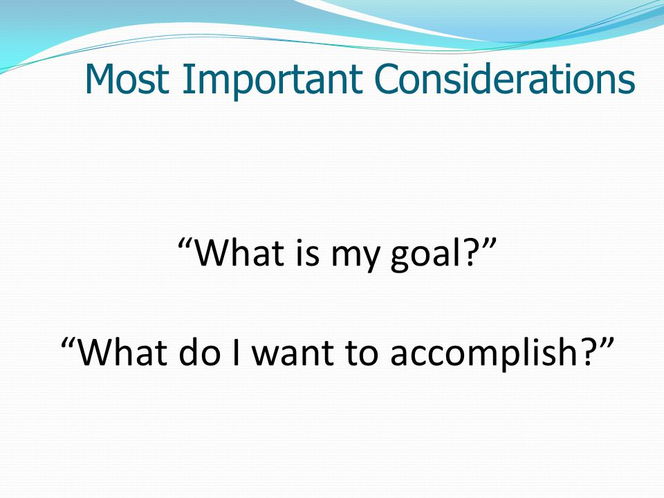 What is my goal What do I want to accomplish Most Important Considerations