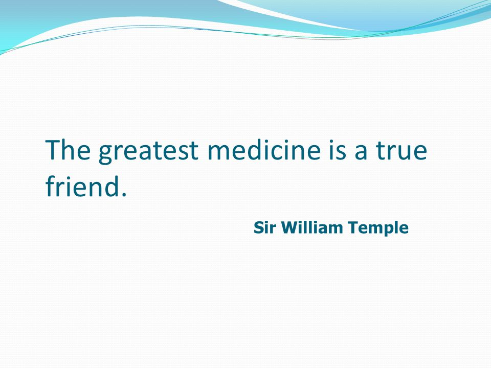 The greatest medicine is a true friend. Sir William Temple