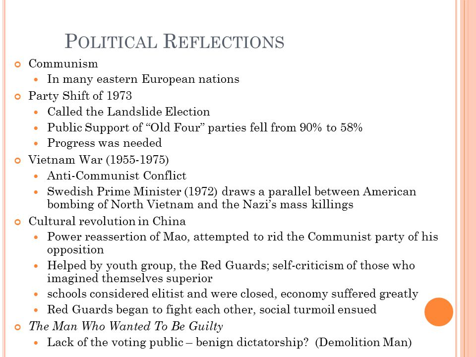 P OLITICAL R EFLECTIONS Communism In many eastern European nations Party Shift of 1973 Called the Landslide Election Public Support of Old Four parties fell from 90% to 58% Progress was needed Vietnam War (1955-1975) Anti-Communist Conflict Swedish Prime Minister (1972) draws a parallel between American bombing of North Vietnam and the Nazi's mass killings Cultural revolution in China Power reassertion of Mao, attempted to rid the Communist party of his opposition Helped by youth group, the Red Guards; self-criticism of those who imagined themselves superior schools considered elitist and were closed, economy suffered greatly Red Guards began to fight each other, social turmoil ensued The Man Who Wanted To Be Guilty Lack of the voting public – benign dictatorship.