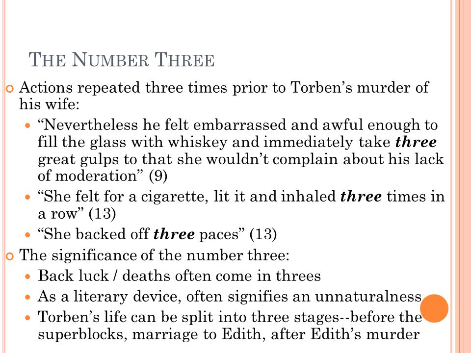 T HE N UMBER T HREE Actions repeated three times prior to Torben's murder of his wife: Nevertheless he felt embarrassed and awful enough to fill the glass with whiskey and immediately take three great gulps to that she wouldn't complain about his lack of moderation (9) She felt for a cigarette, lit it and inhaled three times in a row (13) She backed off three paces (13) The significance of the number three: Back luck / deaths often come in threes As a literary device, often signifies an unnaturalness Torben's life can be split into three stages--before the superblocks, marriage to Edith, after Edith's murder