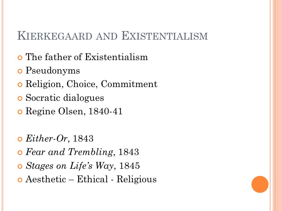 K IERKEGAARD AND E XISTENTIALISM The father of Existentialism Pseudonyms Religion, Choice, Commitment Socratic dialogues Regine Olsen, 1840-41 Either-Or, 1843 Fear and Trembling, 1843 Stages on Life's Way, 1845 Aesthetic – Ethical - Religious