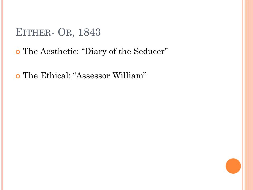 E ITHER - O R, 1843 The Aesthetic: Diary of the Seducer The Ethical: Assessor William