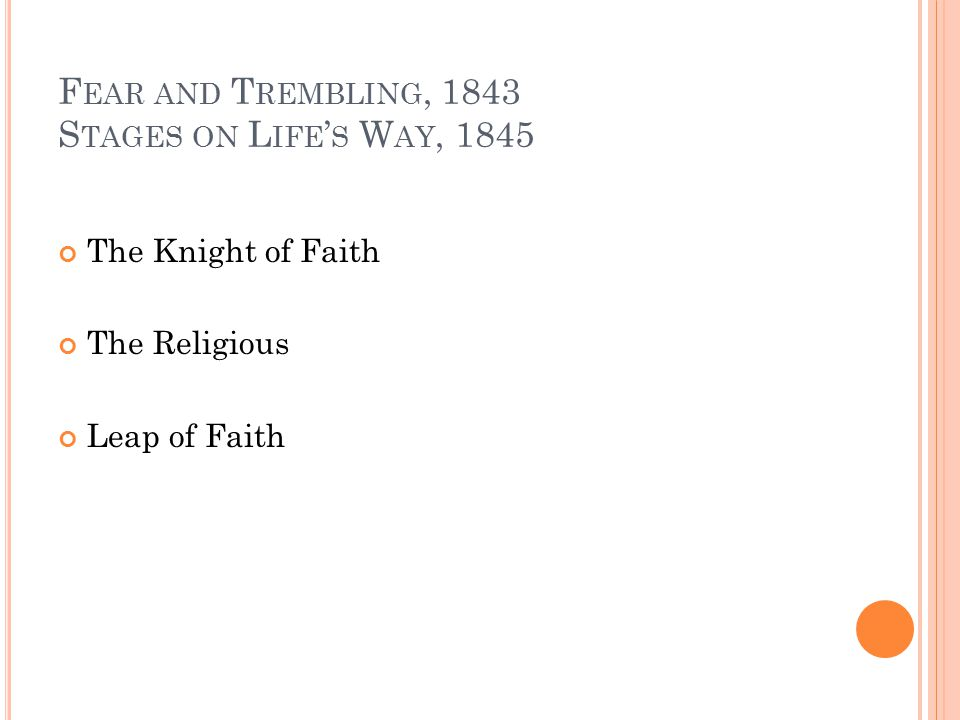 F EAR AND T REMBLING, 1843 S TAGES ON L IFE ' S W AY, 1845 The Knight of Faith The Religious Leap of Faith