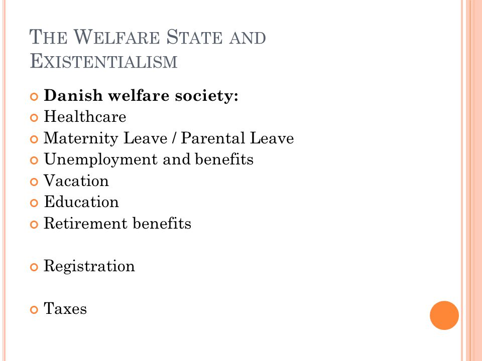 T HE W ELFARE S TATE AND E XISTENTIALISM Danish welfare society: Healthcare Maternity Leave / Parental Leave Unemployment and benefits Vacation Education Retirement benefits Registration Taxes