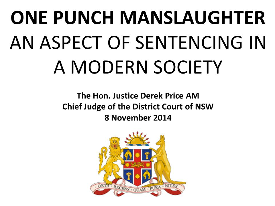 ONE PUNCH MANSLAUGHTER AN ASPECT OF SENTENCING IN A MODERN SOCIETY The Hon.