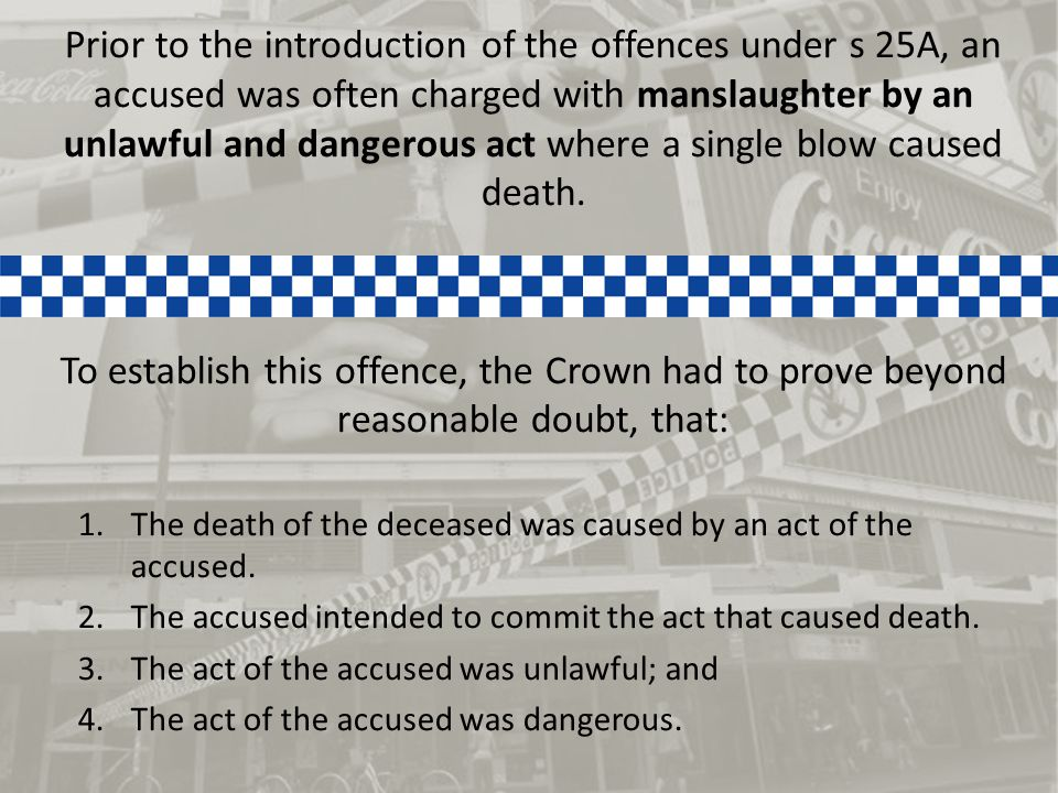 Prior to the introduction of the offences under s 25A, an accused was often charged with manslaughter by an unlawful and dangerous act where a single blow caused death.