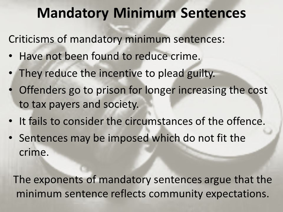 Criticisms of mandatory minimum sentences: Have not been found to reduce crime.