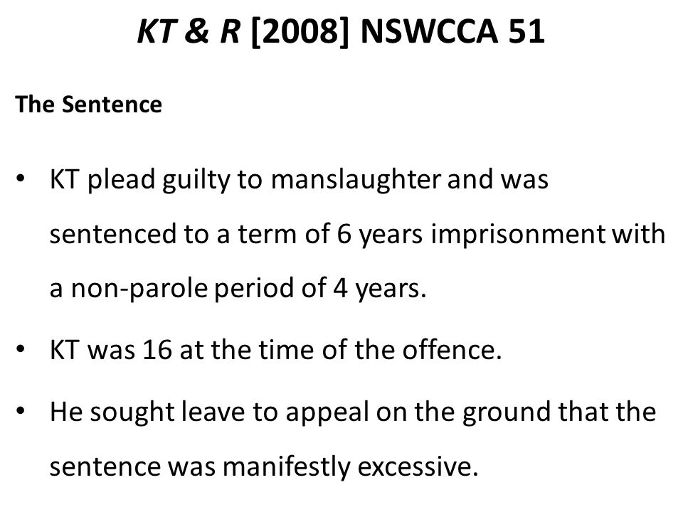 KT & R [2008] NSWCCA 51 The Sentence KT plead guilty to manslaughter and was sentenced to a term of 6 years imprisonment with a non-parole period of 4 years.