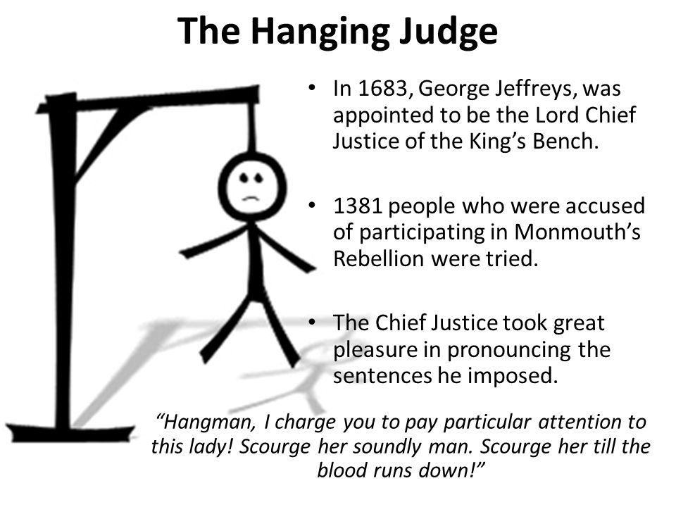 The Hanging Judge In 1683, George Jeffreys, was appointed to be the Lord Chief Justice of the King's Bench.
