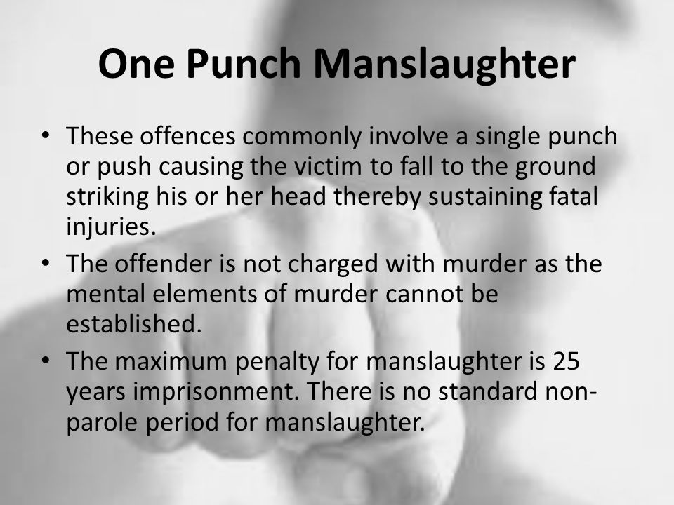 One Punch Manslaughter These offences commonly involve a single punch or push causing the victim to fall to the ground striking his or her head thereby sustaining fatal injuries.