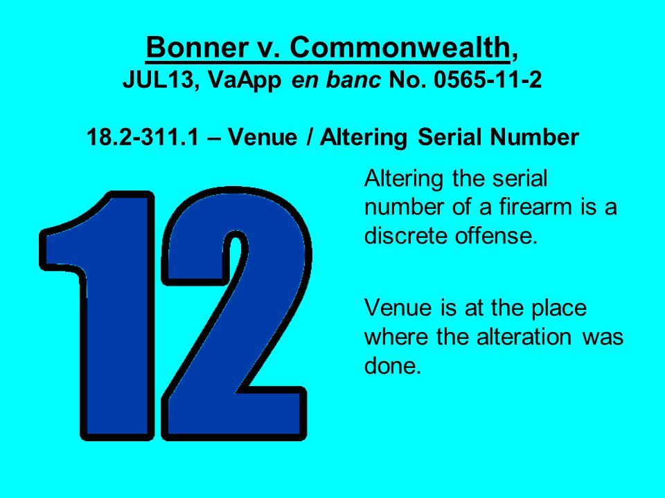 Bonner v. Commonwealth, JUL13, VaApp en banc No. 0565-11-2 18.2-311.1 – Venue / Altering Serial Number Altering the serial number of a firearm is a di