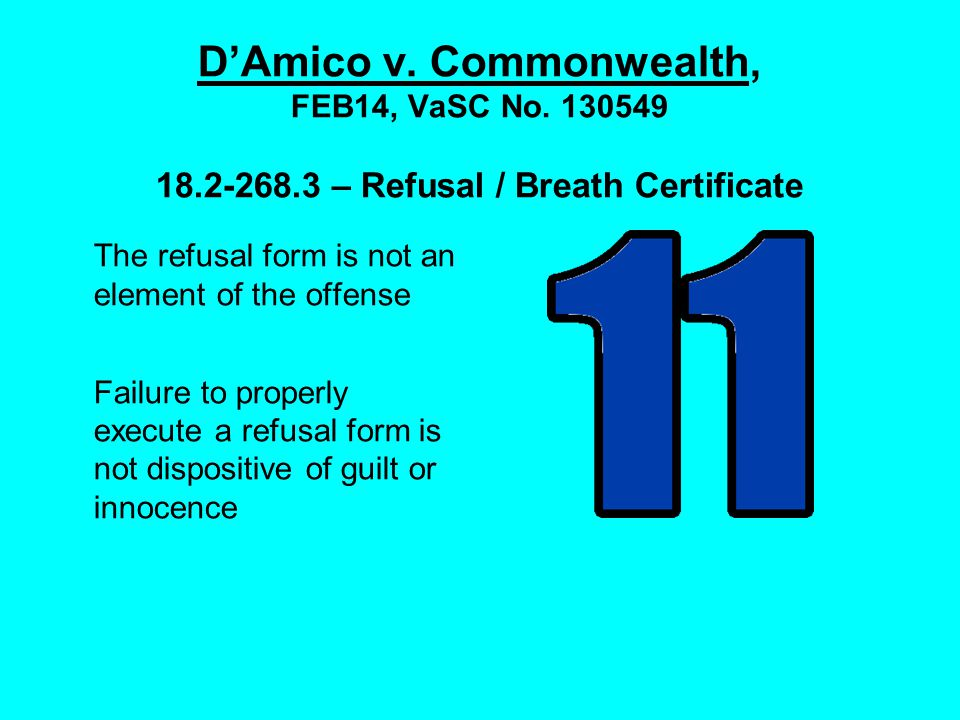 D'Amico v. Commonwealth, FEB14, VaSC No. 130549 18.2-268.3 – Refusal / Breath Certificate The refusal form is not an element of the offense Failure to