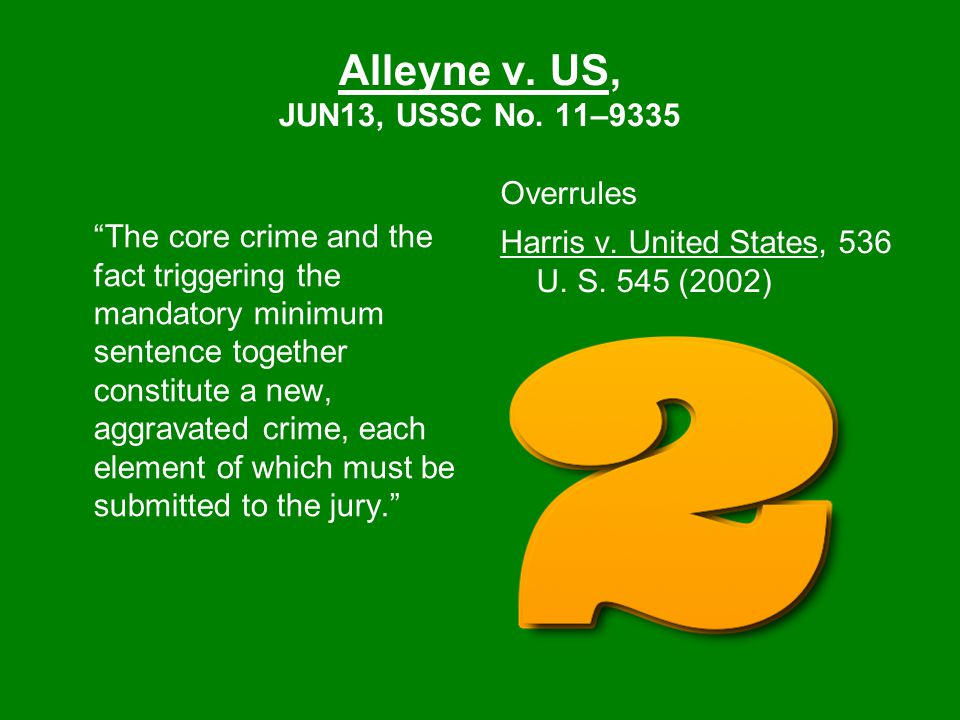 """Alleyne v. US, JUN13, USSC No. 11–9335 """"The core crime and the fact triggering the mandatory minimum sentence together constitute a new, aggravated cr"""