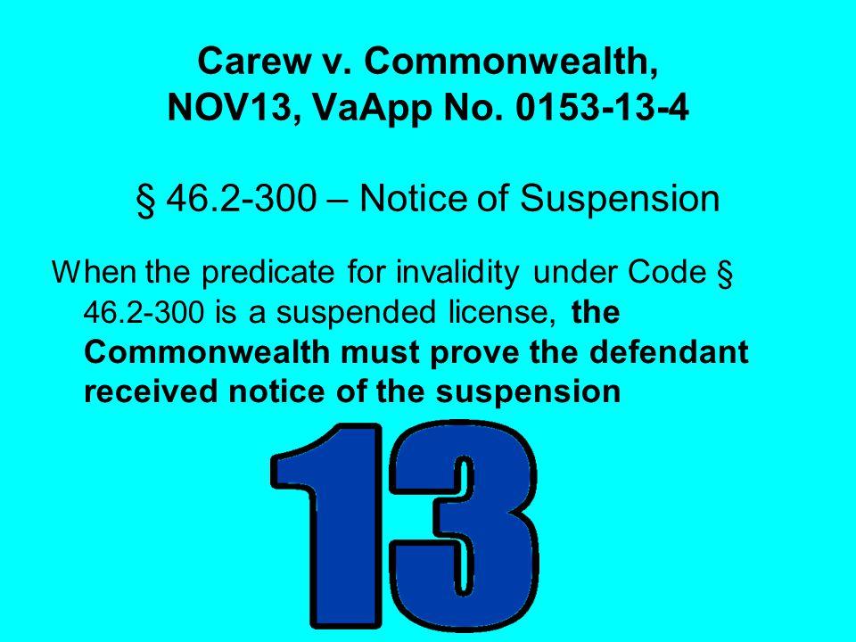 Carew v. Commonwealth, NOV13, VaApp No. 0153-13-4 § 46.2-300 – Notice of Suspension W hen the predicate for invalidity under Code § 46.2-300 is a susp