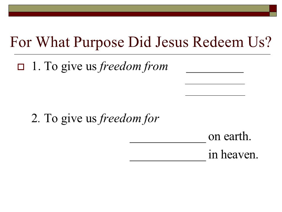 For What Purpose Did Jesus Redeem Us.  1. To give us freedom from_________ _______________ 2.