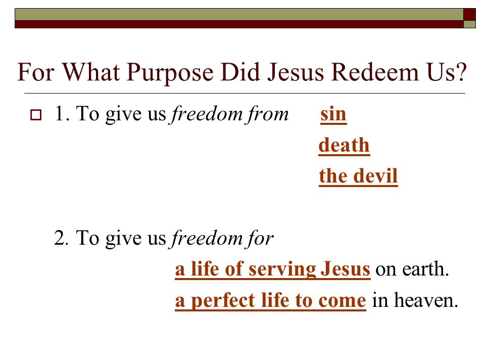 For What Purpose Did Jesus Redeem Us.  1. To give us freedom fromsin death the devil 2.