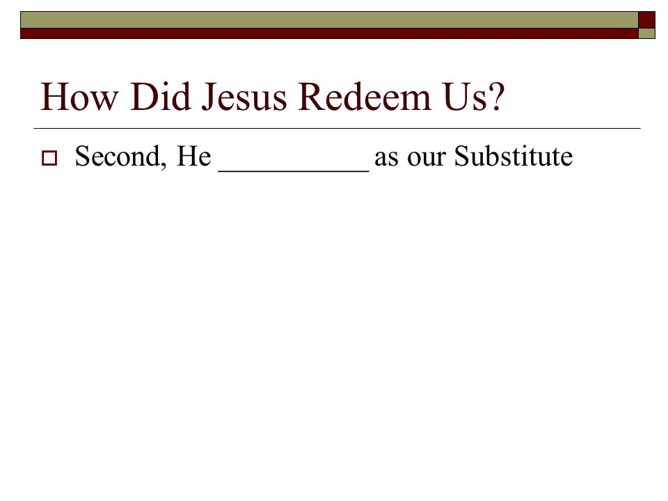 How Did Jesus Redeem Us  Second, He __________ as our Substitute