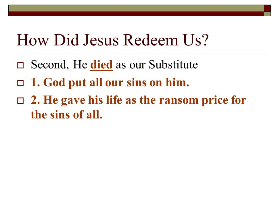 How Did Jesus Redeem Us.  Second, He died as our Substitute  1.