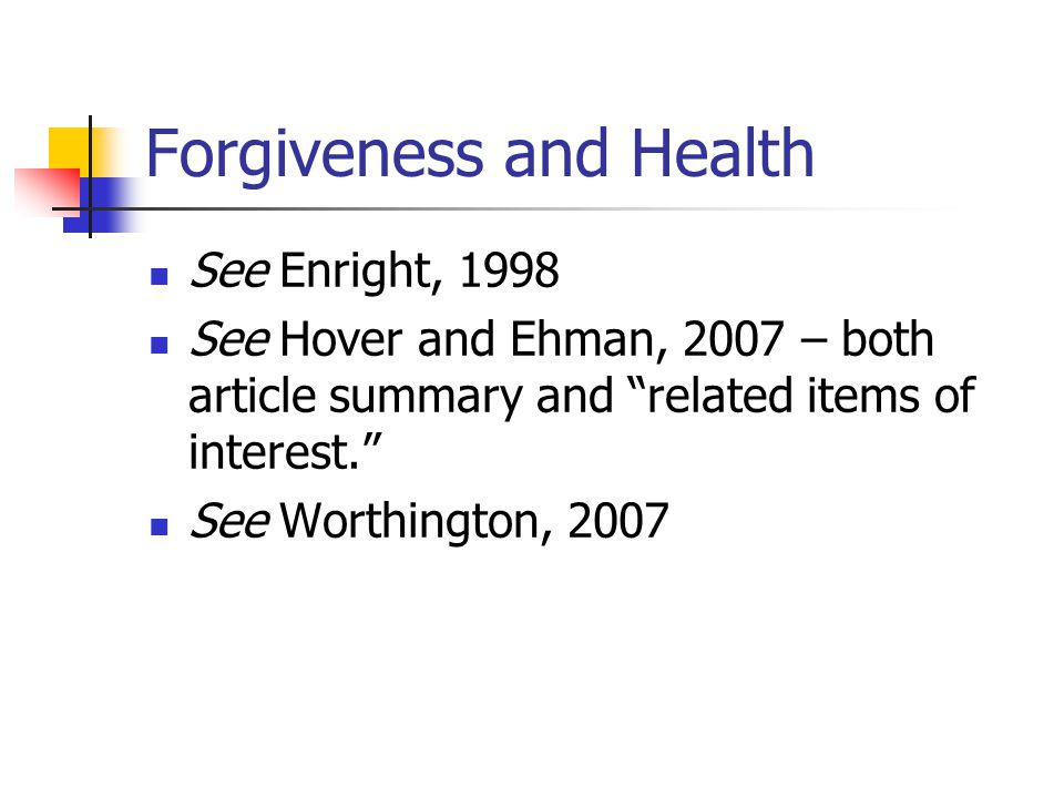 Forgiveness and Health See Enright, 1998 See Hover and Ehman, 2007 – both article summary and related items of interest. See Worthington, 2007