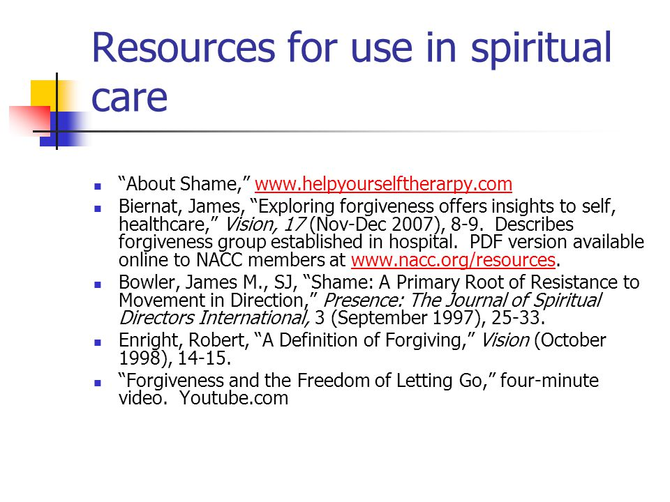Resources for use in spiritual care About Shame, www.helpyourselftherarpy.comwww.helpyourselftherarpy.com Biernat, James, Exploring forgiveness offers insights to self, healthcare, Vision, 17 (Nov-Dec 2007), 8-9.