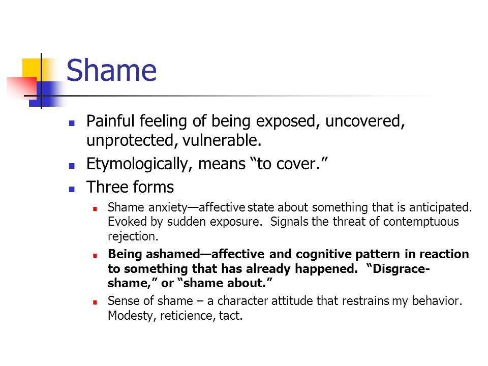 Shame Painful feeling of being exposed, uncovered, unprotected, vulnerable.